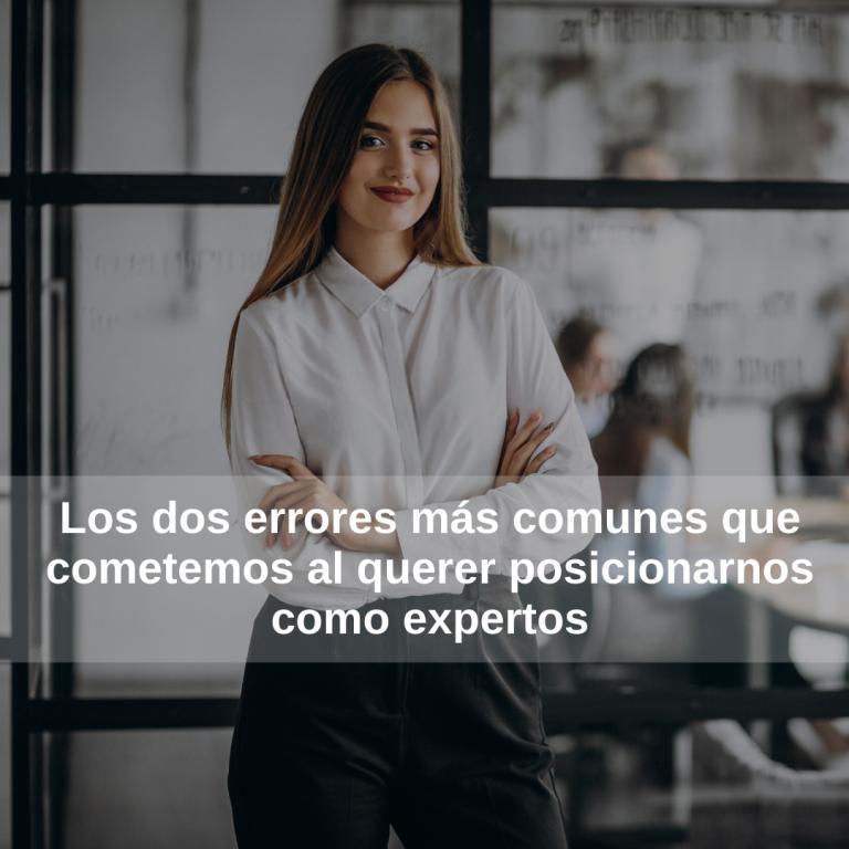 Los dos errores más comunes que cometemos al querer posicionarnos como expertos