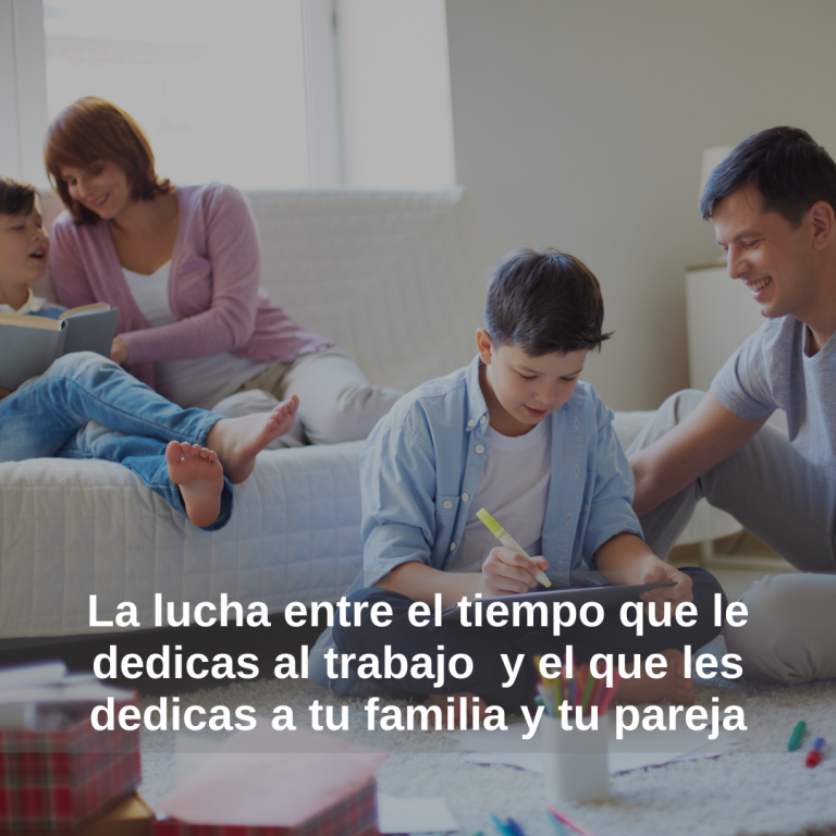 La lucha entre el tiempo que le dedicas al trabajo  y el que les dedicas a tu familia y tu pareja